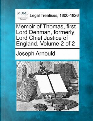 Memoir of Thomas, First Lord Denman, Formerly Lord Chief Justice of England. Volume 2 of 2 by Joseph Arnould