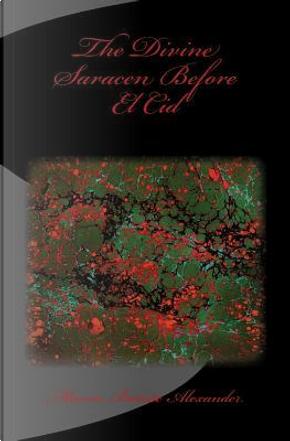 The Divine Saracen Before El Cid by Marcia Batiste Alexander