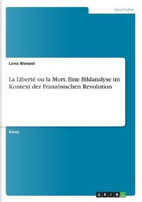La Liberté ou la Mort. Eine Bildanalyse im Kontext der Französischen Revolution by Lena Wenzel