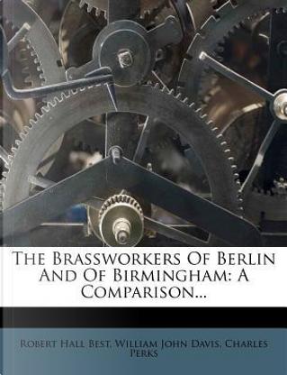 The Brassworkers of Berlin and of Birmingham by Robert Hall Best