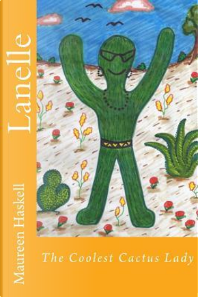 Lanelle the Coolest Cactus Lady by Maureen Diane Haskell