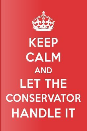 Keep Calm And Let The Conservator Handle It by Great  Gift Books