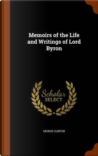 Memoirs of the Life and Writings of Lord Byron by George Clinton