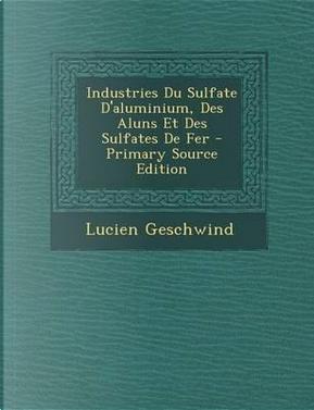 Industries Du Sulfate D'Aluminium, Des Aluns Et Des Sulfates de Fer by Lucien Geschwind