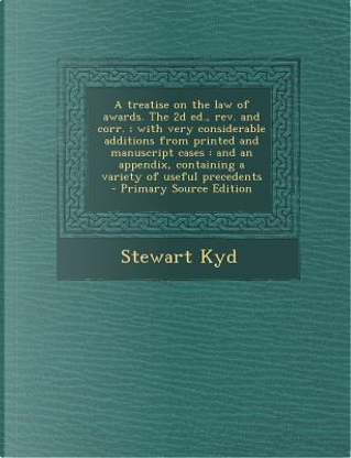 A Treatise on the Law of Awards. the 2D Ed., REV. and Corr.; With Very Considerable Additions from Printed and Manuscript Cases by Stewart Kyd