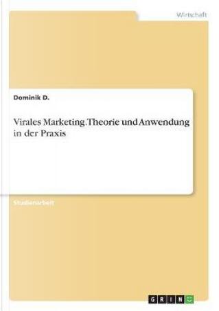 Virales Marketing. Theorie und Anwendung in der Praxis by Dominik D.