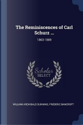 The Reminiscences of Carl Schurz ... by William Archibald Dunning