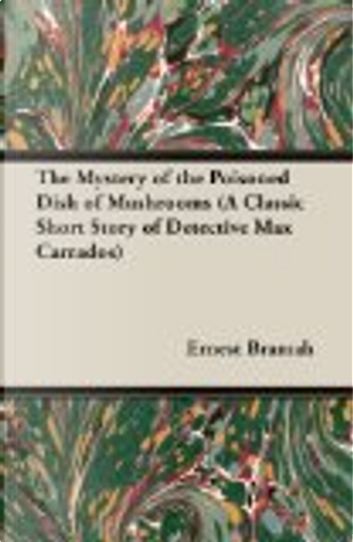 The Mystery of the Poisoned Dish of Mushrooms (a Classic Short Story of Detective Max Carrados) by Ernest Bramah