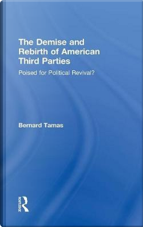 The Demise and Rebirth of American Third Parties by Bernard Tamas