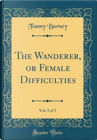 The Wanderer, or Female Difficulties, Vol. 5 of 5 (Classic Reprint) by Fanny Burney