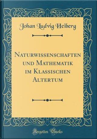 Naturwissenschaften und Mathematik im Klassischen Altertum (Classic Reprint) by Johan Ludvig Heiberg