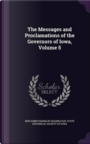 The Messages and Proclamations of the Governors of Iowa, Volume 5 by Benjamin Franklin Shambaugh
