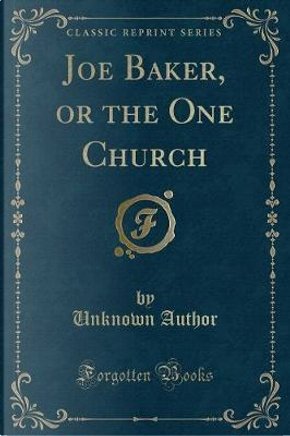 Joe Baker, or the One Church (Classic Reprint) by Author Unknown