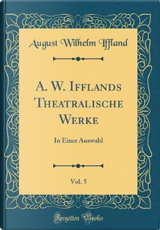 A. W. Ifflands Theatralische Werke, Vol. 5 by August Wilhelm Iffland