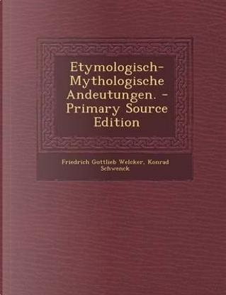 Etymologisch-Mythologische Andeutungen. - Primary Source Edition by Friedrich Gottlieb Welcker
