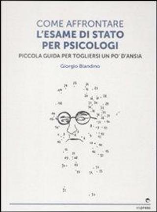 Come affrontare l'esame di stato per psicologi. Piccola guida per tog liersi l'ansia by Giorgio Blandino