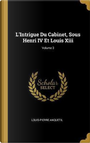 L'Intrigue Du Cabinet, Sous Henri IV Et Louis Xiii; Volume 3 by Louis-Pierre Anquetil