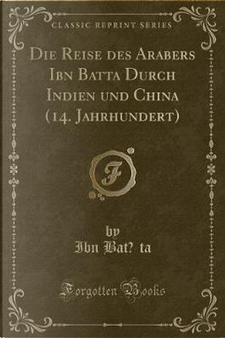 Die Reise des Arabers Ibn Batuta Durch Indien und China (14. Jahrhundert) (Classic Reprint) by Ibn Batuta