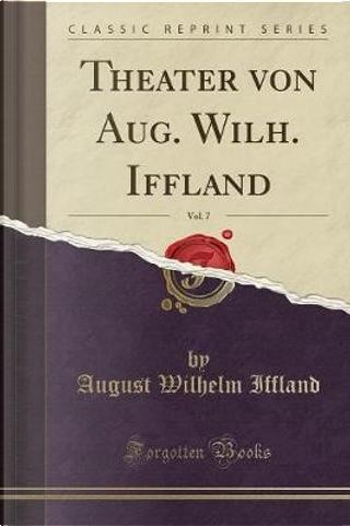 Theater von Aug. Wilh. Iffland, Vol. 7 by August Wilhelm Iffland