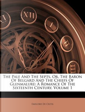 The Pale and the Septs, Or, the Baron of Belgard and the Chiefs of Glenmalure by Emelobie De Celtis
