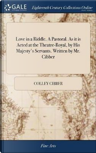 Love in a Riddle. a Pastoral. as It Is Acted at the Theatre-Royal, by His Majesty's Servants. Written by Mr. Cibber by Colley Cibber