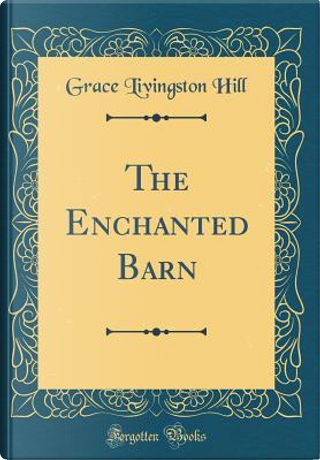 The Enchanted Barn (Classic Reprint) by Grace Livingston Hill