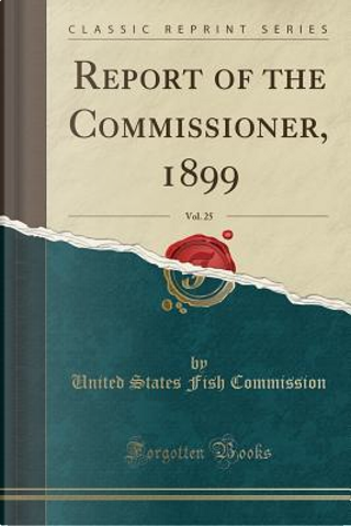 Report of the Commissioner, 1899, Vol. 25 (Classic Reprint) by United States Fish Commission