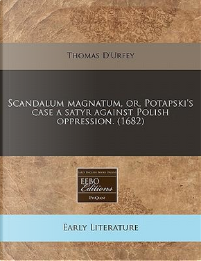 Scandalum Magnatum, Or, Potapski's Case a Satyr Against Polish Oppression. (1682) by Thomas D'Urfey