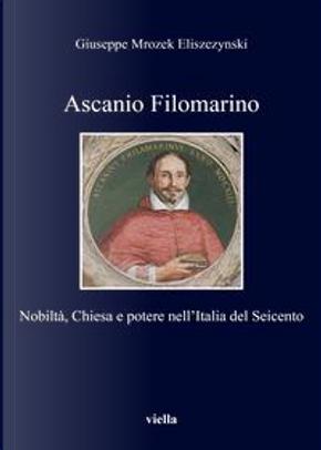 Ascanio Filomarino. Nobiltà, chiesa e potere nell'Italia by Giuseppe Mrozek Eliszezynski