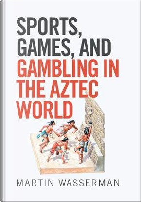 Sports, Games, and Gambling in the Aztec World by Martin Wasserman