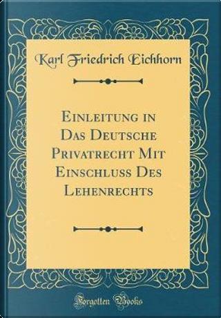 Einleitung in Das Deutsche Privatrecht Mit Einschluß Des Lehenrechts (Classic Reprint) by Karl Friedrich Eichhorn