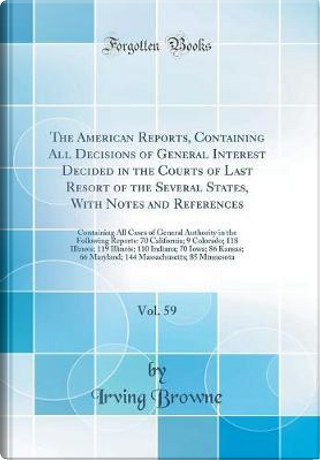The American Reports, Containing All Decisions of General Interest Decided in the Courts of Last Resort of the Several States, With Notes and ... Following Reports by Irving Browne