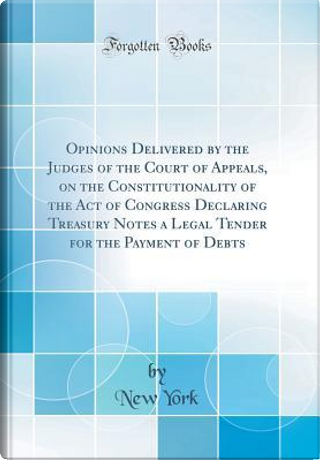 Opinions Delivered by the Judges of the Court of Appeals, on the Constitutionality of the Act of Congress Declaring Treasury Notes a Legal Tender for the Payment of Debts (Classic Reprint) by New York