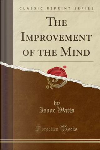 The Improvement of the Mind (Classic Reprint) by Isaac Watts