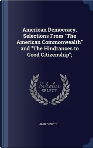 American Democracy, Selections from the American Commonwealth and the Hindrances to Good Citizenship; by James Bryce