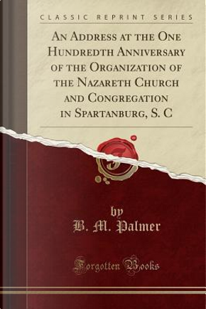 An Address at the One Hundredth Anniversary of the Organization of the Nazareth Church and Congregation in Spartanburg, S. C (Classic Reprint) by B. M. Palmer