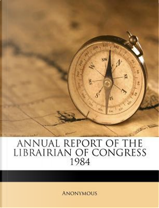 Annual Report of the Librairian of Congress 1984 by ANONYMOUS