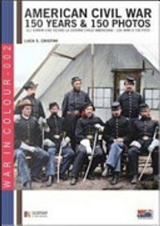 American Civil War. 150 Years & 150 Photos by Luca S. Cristini