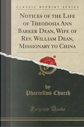 Notices of the Life of Theodosia Ann Barker Dean, Wife of Rev. William Dean, Missionary to China (Classic Reprint) by Pharcellus Church