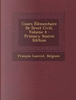 Cours Elementaire de Droit Civil, Volume 4 - Primary Source Edition by Francois Laurent