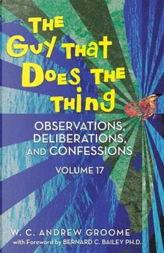 The Guy That Does the Thing - Observations, Deliberations, and Confessions by W. C. Andrew Groome