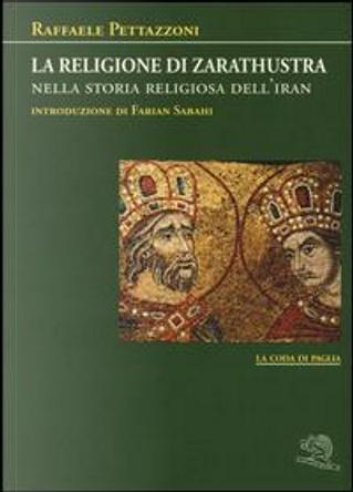 La religione di Zarathustra nella storia religiosa dell'Iran by Raffaele Pettazzoni