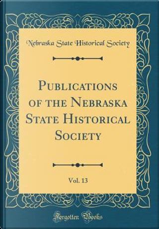 Publications of the Nebraska State Historical Society, Vol. 13 (Classic Reprint) by Nebraska State Historical Society