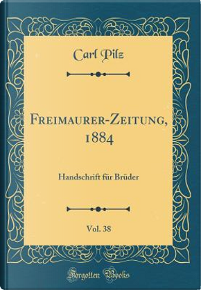 Freimaurer-Zeitung, 1884, Vol. 38 by Carl Pilz