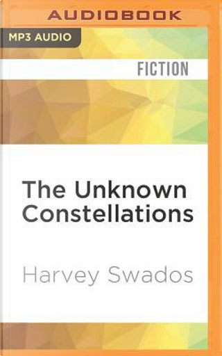 The Unknown Constellations by Harvey Swados