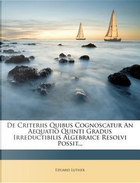 de Criteriis Quibus Cognoscatur an Aequatio Quinti Gradus Irreductibilis Algebraice Resolvi Possit... by Eduard Luther