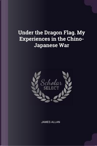 Under the Dragon Flag. My Experiences in the Chino-Japanese War by James Allan