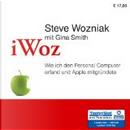 iWoz . Wie ich den Personal Computer erfand und Apple mitgründete by Ari Gosch, Gina Smith, Steve Wozniak