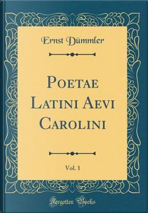 Poetae Latini Aevi Carolini, Vol. 1 (Classic Reprint) by Ernst Dümmler