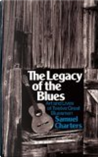 The Legacy of the Blues by Samuel Charters